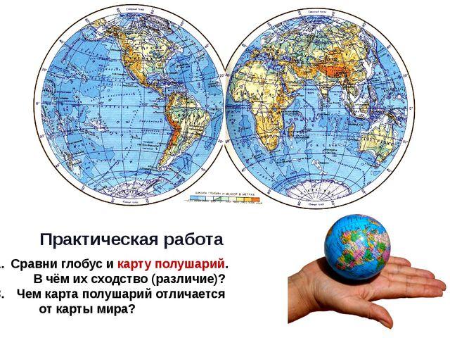 Практическая работа Сравни глобус и карту полушарий. В чём их сходство (разл...