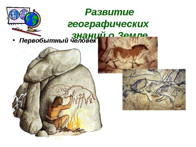 Развитие географических знаний о Земле Первобытный человек