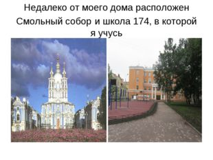Недалеко от моего дома расположен Смольный собор и школа 174, в которой я учусь