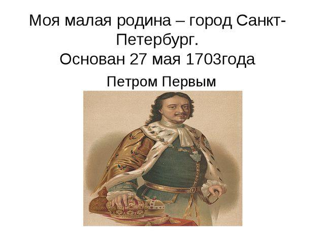 Моя малая родина – город Санкт-Петербург. Основан 27 мая 1703года Петром Первым