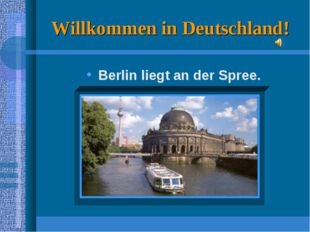 Willkommen in Deutschland! Berlin liegt an der Spree.