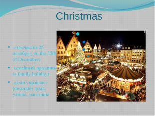 Christmas отмечается 25 декабря ( on the 25th of December) семейный праздник