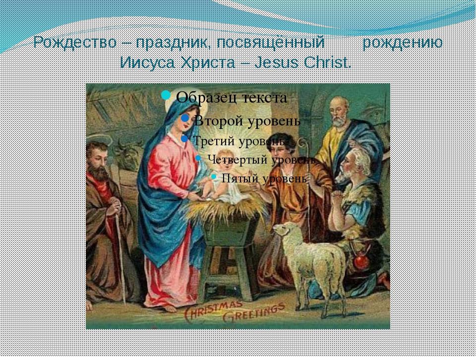 Рождество – праздник, посвящённый pождению Иисуса Христа – Jesus Christ.