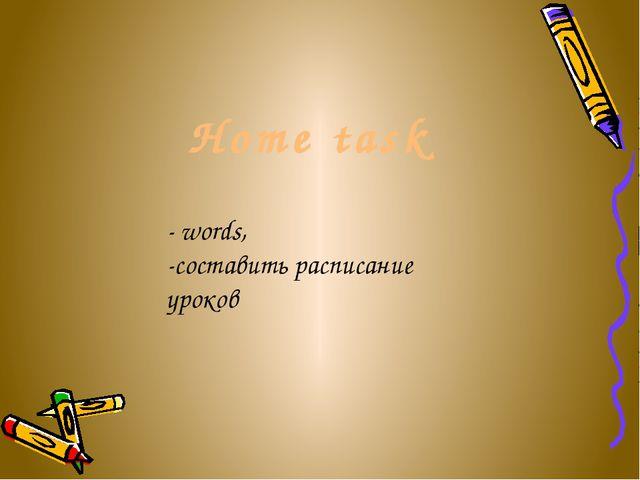 Home task - words, -составить расписание уроков