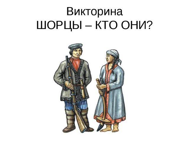 Викторина ШОРЦЫ – КТО ОНИ?