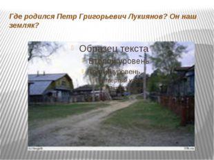 Где родился Петр Григорьевич Лукиянов? Он наш земляк?