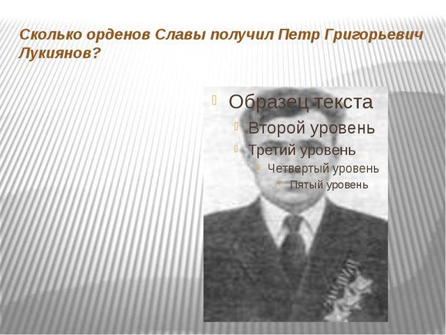 Сколько орденов Славы получил Петр Григорьевич Лукиянов?