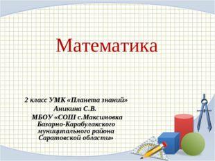 Математика 2 класс УМК «Планета знаний» Аникина С.В. МБОУ «СОШ с.Максимовка Б