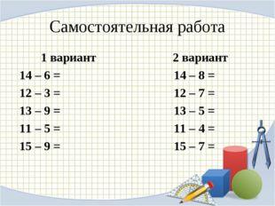 Самостоятельная работа 1 вариант 2 вариант 14 – 6 = 14 – 8 = 12 – 3 = 12 – 7