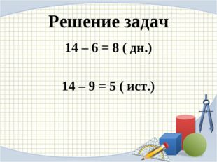 Решение задач 14 – 6 = 8 ( дн.) 14 – 9 = 5 ( ист.)
