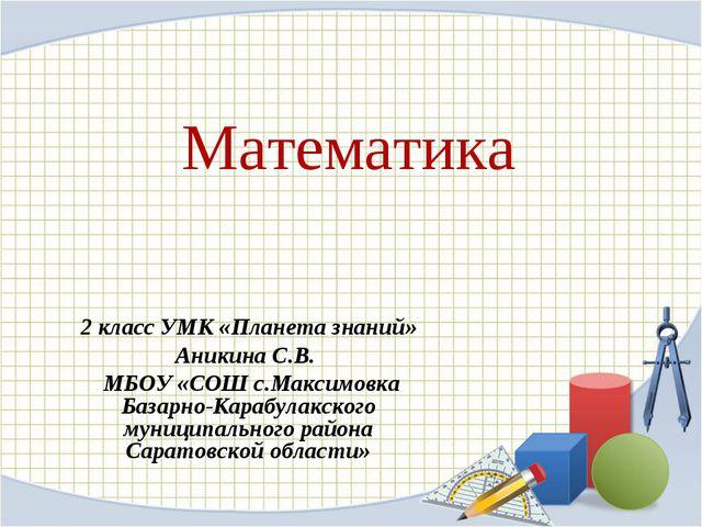 Математика 2 класс УМК «Планета знаний» Аникина С.В. МБОУ «СОШ с.Максимовка Б...