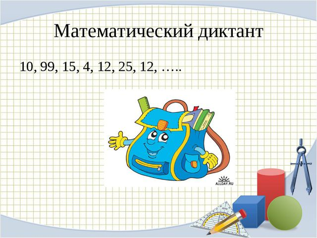 Математический диктант 10, 99, 15, 4, 12, 25, 12, …..