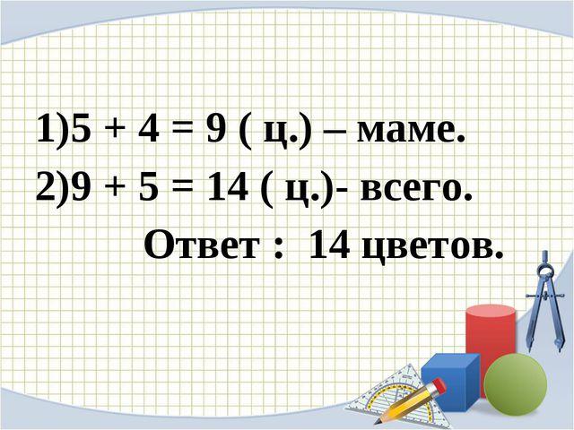 5 + 4 = 9 ( ц.) – маме. 9 + 5 = 14 ( ц.)- всего. Ответ : 14 цветов.