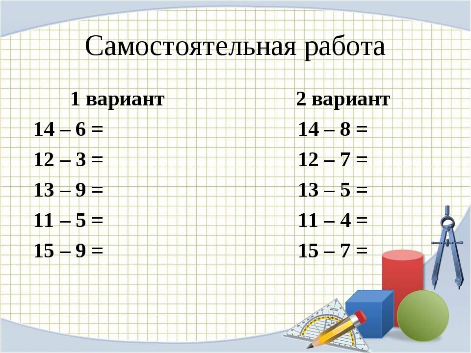 Самостоятельная работа 1 вариант 2 вариант 14 – 6 = 14 – 8 = 12 – 3 = 12 – 7...