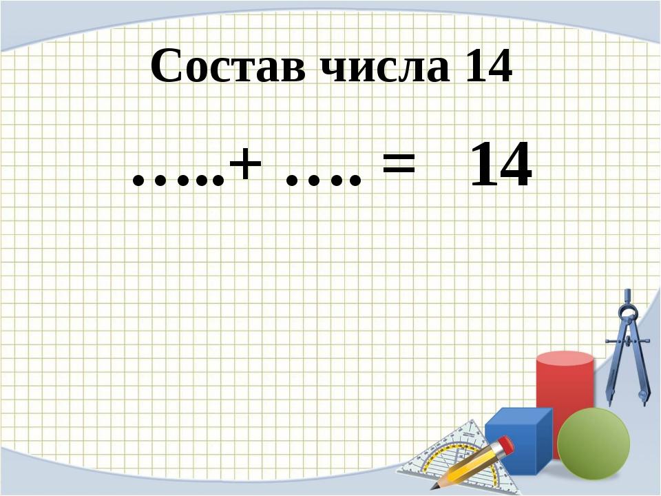 Состав числа 14 …..+ …. = 14