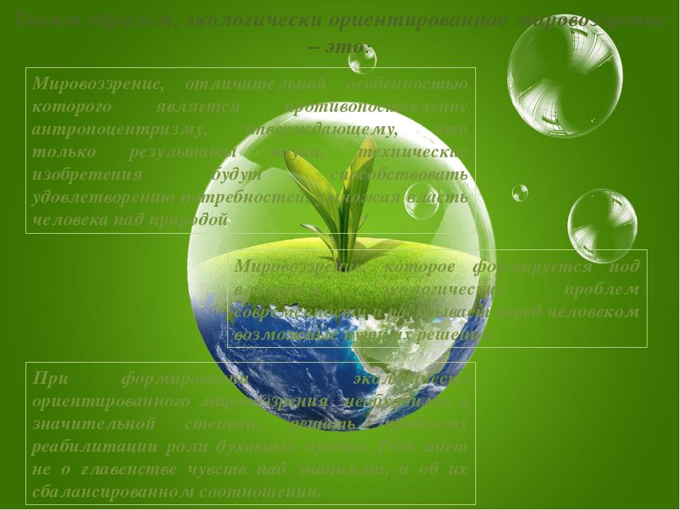 Таким образом, экологически ориентированное мировоззрение – это: Мировоззрени...