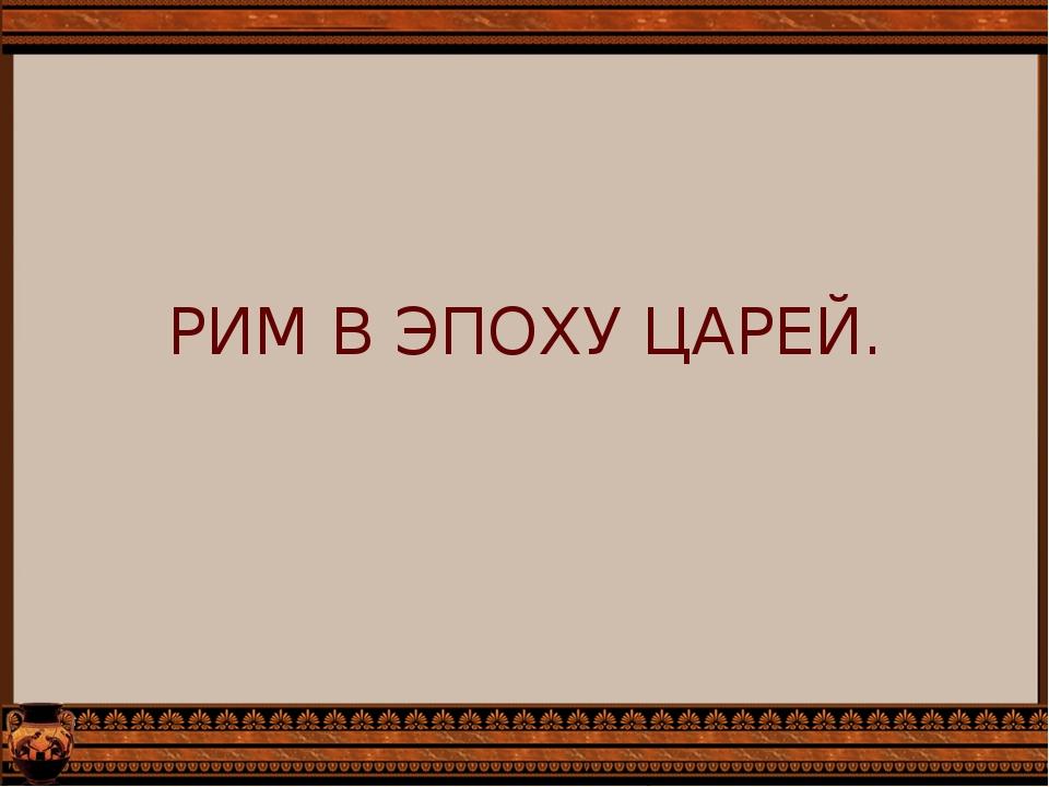 РИМ В ЭПОХУ ЦАРЕЙ.