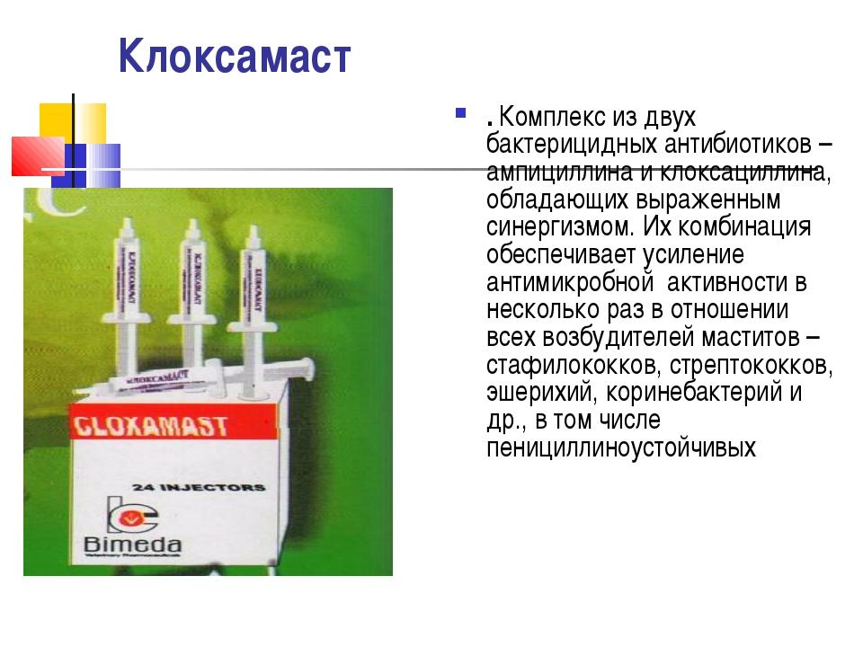 Клоксамаст . Комплекс из двух бактерицидных антибиотиков – ампициллина и клок...