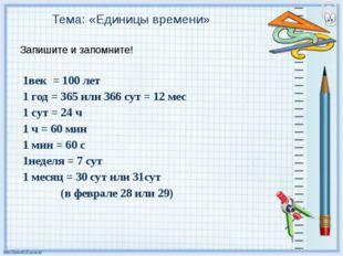 Тема: «Единицы времени» Запишите и запомните! 1век = 100 лет 1 год = 365 или