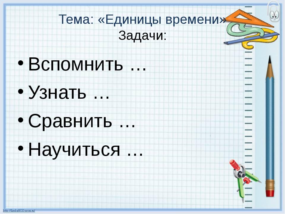 Тема: «Единицы времени» Задачи: Вспомнить … Узнать … Сравнить … Научиться …