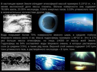В настоящее время Земля обладает атмосферой массой примерно 5.15*10 кг., т.е.