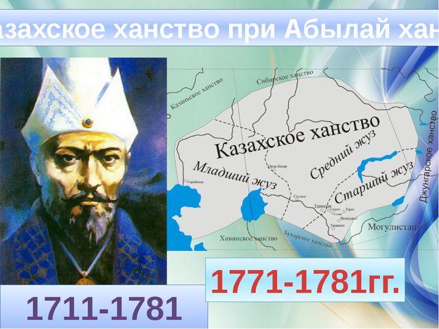 Казахское ханство при Абылай хане 1711-1781 гг. 1771-1781гг.