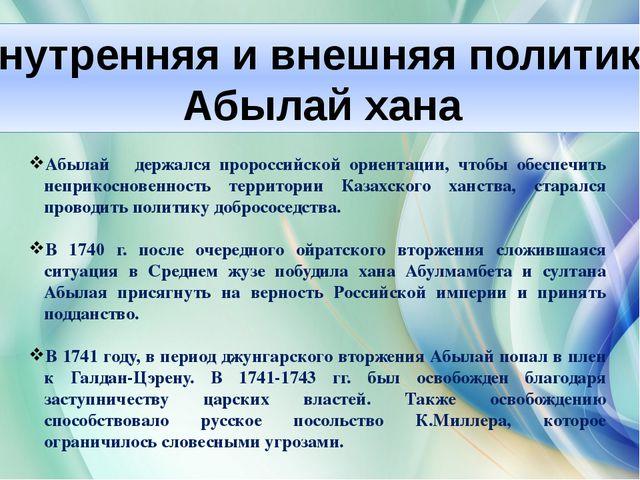 Внутренняя и внешняя политика Абылай хана Абылай держался пророссийской ориен...