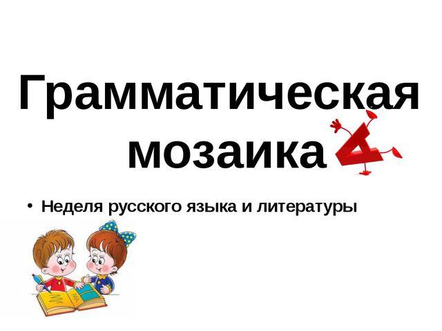 Неделя русского языка и литературы Грамматическая мозаика