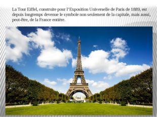 La Tour Eiffel, construite pour l'Exposition Universelle de Paris de 1889, es