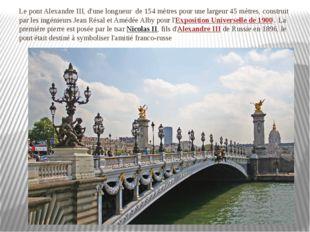 Le pont Alexandre III, d'unelongueur de 154 mètres pourune largeur 45 mètr