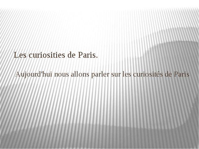 Les curiosities de Paris. Aujourd'hui nousallons parler sur les curiosités...
