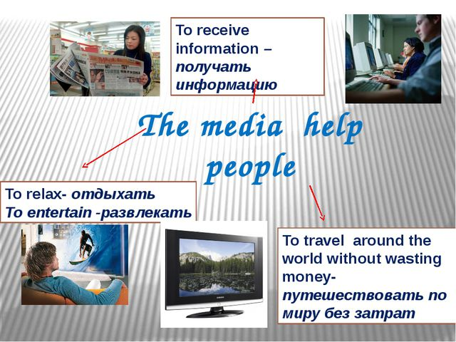 The media help people To relax- отдыхать To entertain -развлекать To receive...