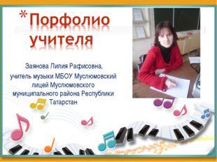 Заянова Лилия Рафисовна, учитель музыки МБОУ Муслюмовский лицей Муслюмовског