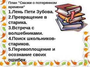 """План """"Сказки о потерянном времени"""" 1.Лень Пети Зубова. 2.Превращение в старик"""
