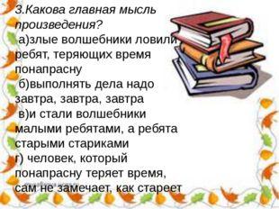 3.Какова главная мысль произведения? а)злые волшебники ловили ребят, теряющих