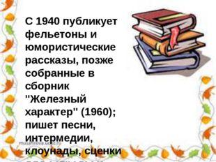 С 1940 публикует фельетоны и юмористические рассказы, позже собранные в сборн