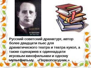 Русский советский драматург, автор более двадцати пьес для драматического теа