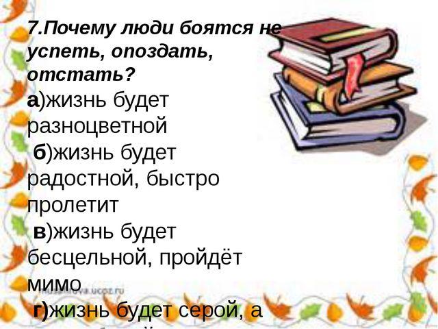 7.Почему люди боятся не успеть, опоздать, отстать? а)жизнь будет разноцветной...