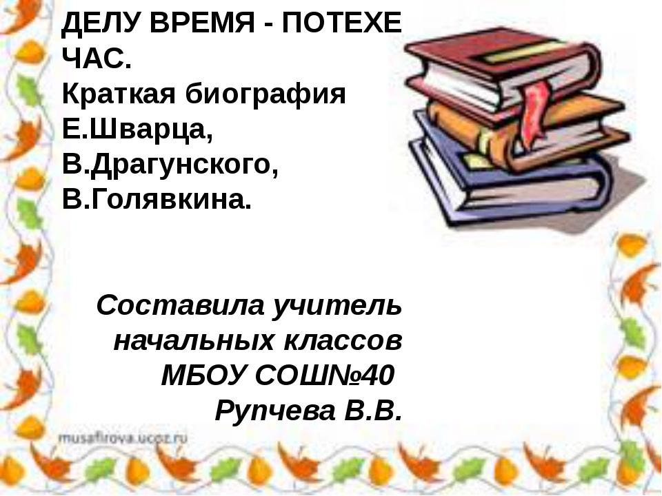 ДЕЛУ ВРЕМЯ - ПОТЕХЕ ЧАС. Краткая биография Е.Шварца, В.Драгунского, В.Голявки...