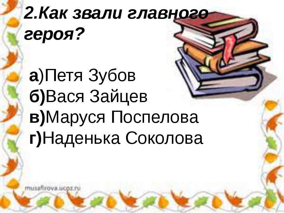 2.Как звали главного героя? а)Петя Зубов б)Вася Зайцев в)Маруся Поспелова г)Н...