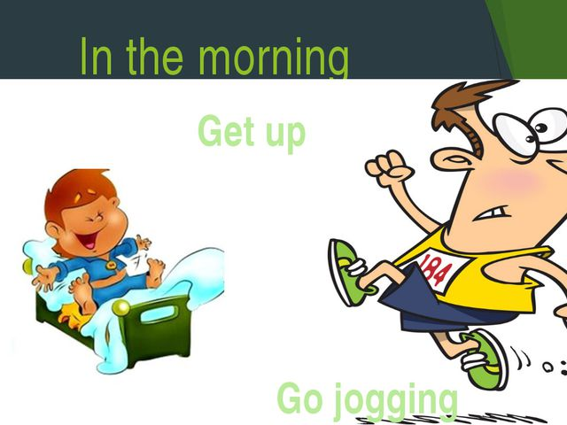 In the morning Get up Go jogging