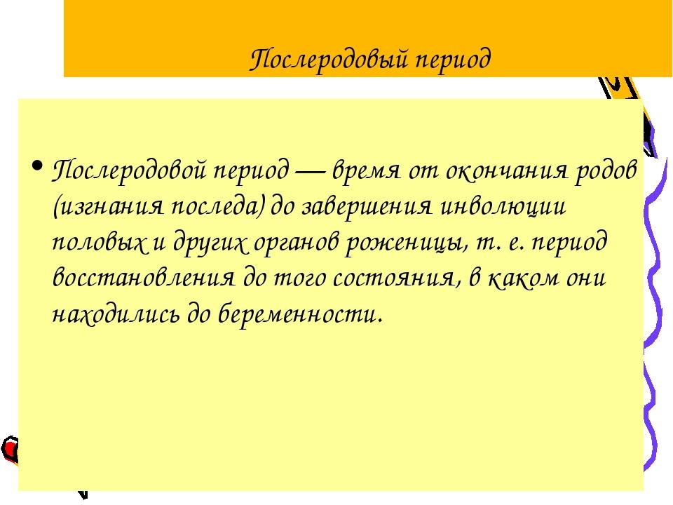 Послеродовый период Послеродовой период — время от окончания родов (изгнания...