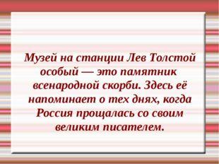 Музей на станции Лев Толстой особый — это памятник  всенародной скорби. Здесь