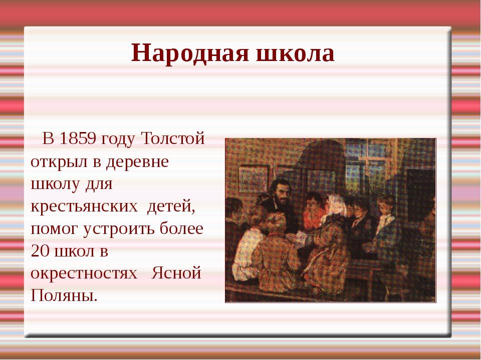 Народная школа      В 1859 году Толстой открыл в деревне школу для крестьянс...