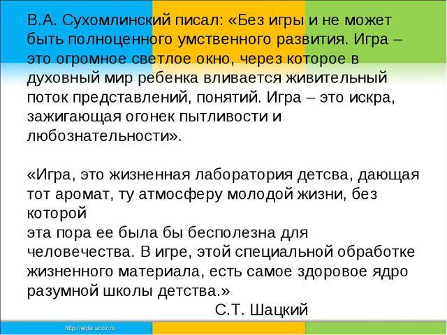 В.А. Сухомлинский писал: «Без игры и не может быть полноценного умственного...