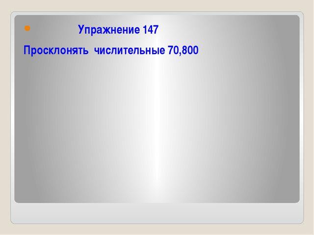 Упражнение 147 Просклонять числительные 70,800