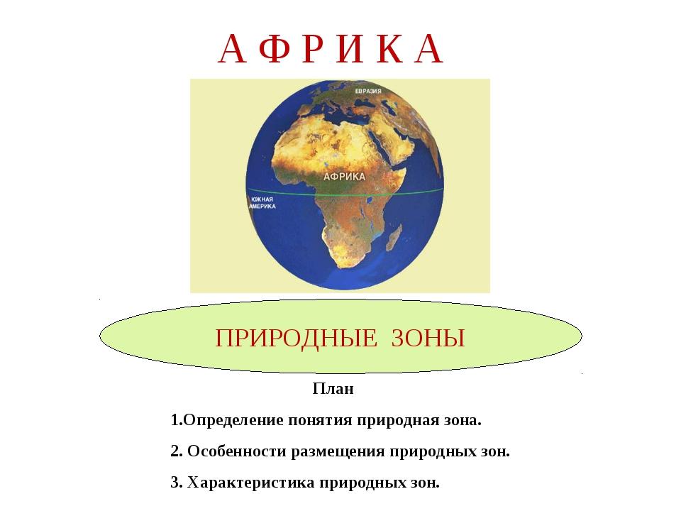 А Ф Р И К А ПРИРОДНЫЕ ЗОНЫ План 1.Определение понятия природная зона. 2. Особ...