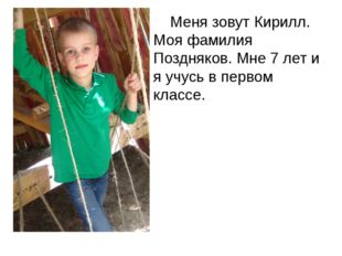 Меня зовут Кирилл. Моя фамилия Поздняков. Мне 7 лет и я учусь в первом классе.