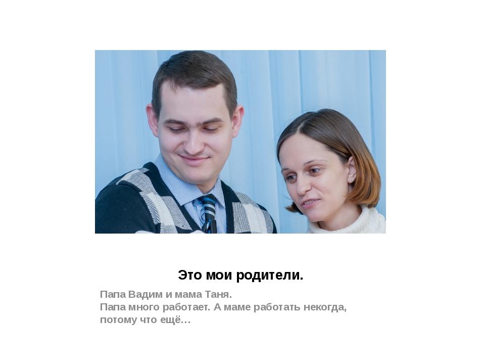 Это мои родители. Папа Вадим и мама Таня. Папа много работает. А маме работат...