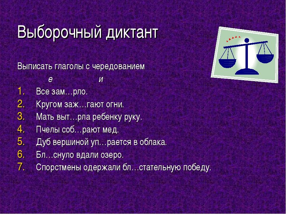 Выборочный диктант Выписать глаголы с чередованием е и Все зам…рло. Кругом за...